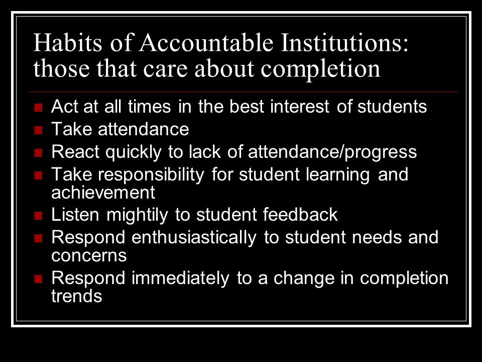 Habits of Accountable Institutions: those that care about completion Act at all times in the best interest of students Take attendance React quickly to lack of attendance/progress Take responsibility for student learning and achievement Listen mightily to student feedback Respond enthusiastically to student needs and concerns Respond immediately to a change in completion trends