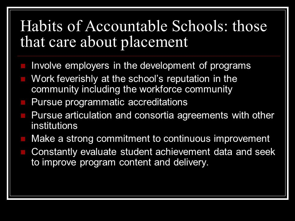 Habits of Accountable Schools: those that care about placement Involve employers in the development of programs Work feverishly at the schools reputation in the community including the workforce community Pursue programmatic accreditations Pursue articulation and consortia agreements with other institutions Make a strong commitment to continuous improvement Constantly evaluate student achievement data and seek to improve program content and delivery.