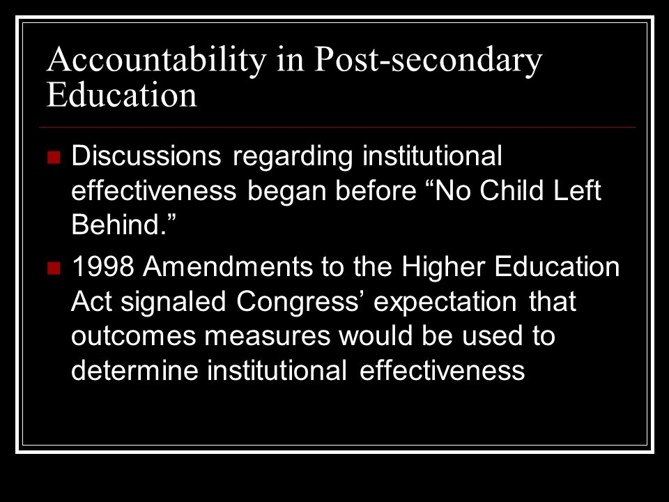 Accountability in Post-secondary Education Discussions regarding institutional effectiveness began before No Child Left Behind.