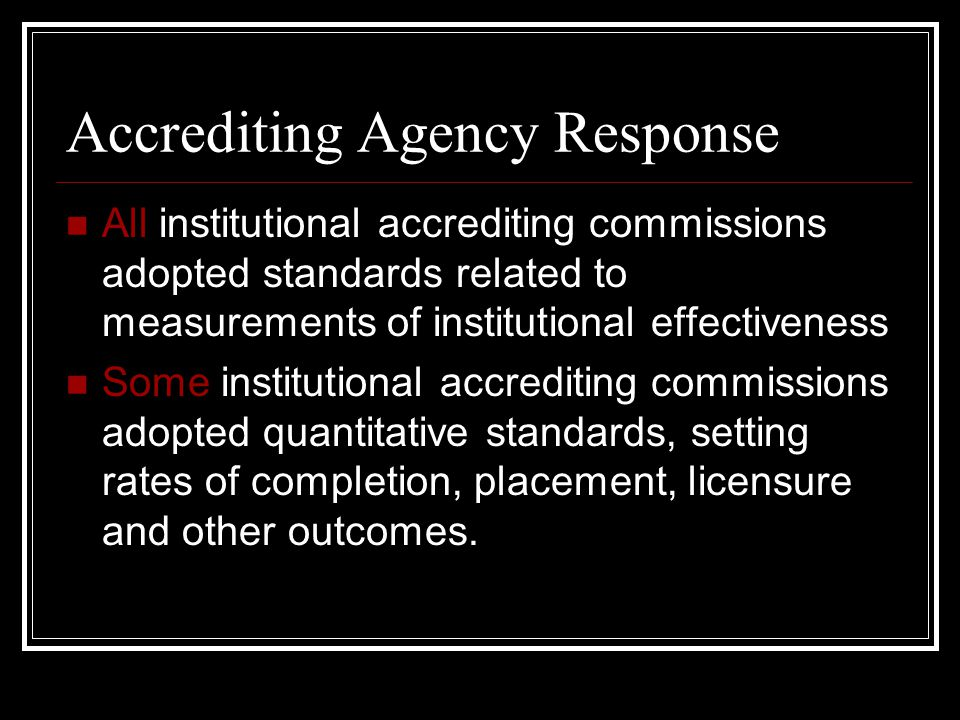 Accrediting Agency Response All institutional accrediting commissions adopted standards related to measurements of institutional effectiveness Some institutional accrediting commissions adopted quantitative standards, setting rates of completion, placement, licensure and other outcomes.