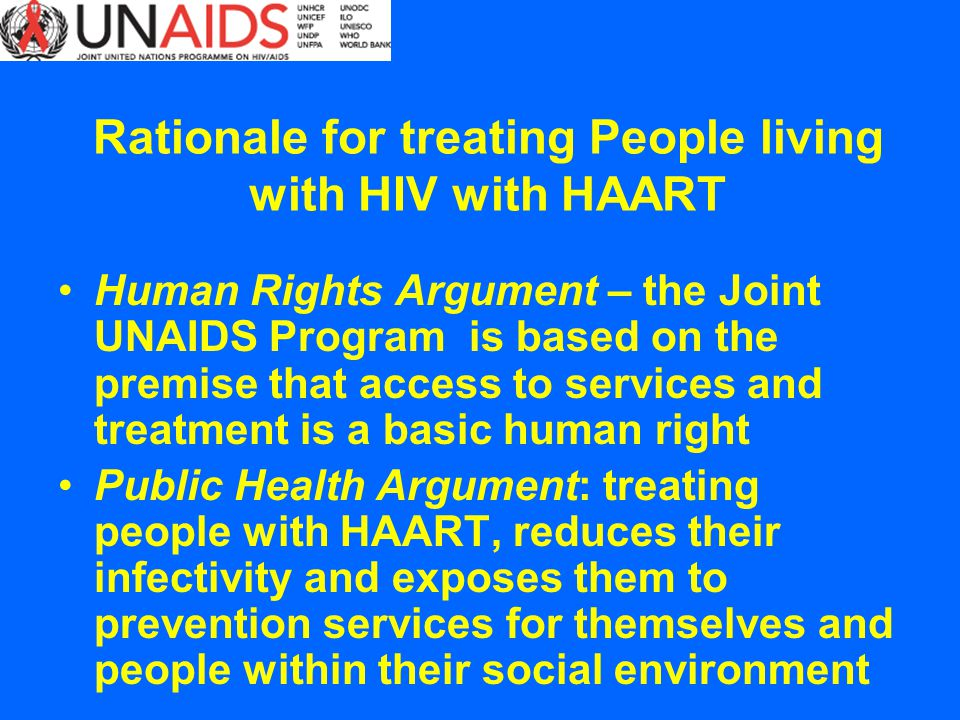 Rationale for treating People living with HIV with HAART Human Rights Argument – the Joint UNAIDS Program is based on the premise that access to services and treatment is a basic human right Public Health Argument: treating people with HAART, reduces their infectivity and exposes them to prevention services for themselves and people within their social environment