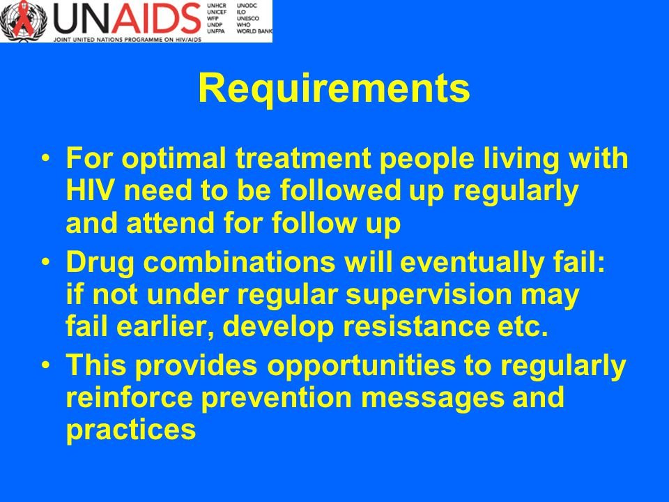 Requirements For optimal treatment people living with HIV need to be followed up regularly and attend for follow up Drug combinations will eventually