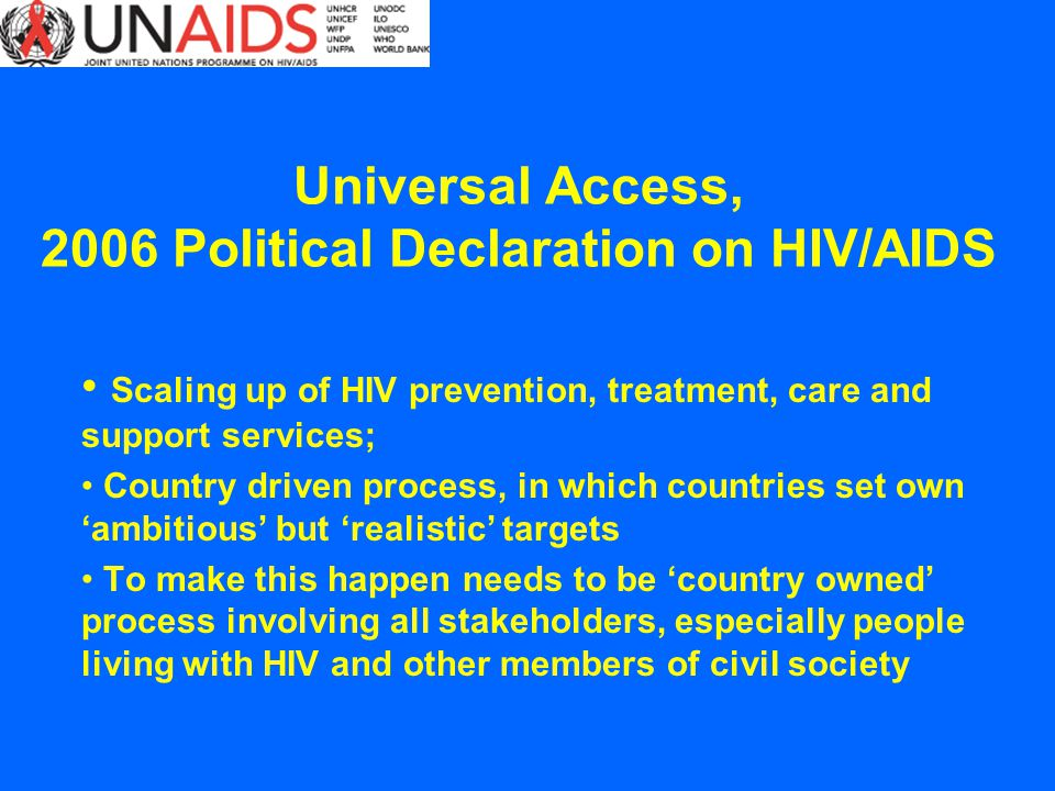 Scaling up of HIV prevention, treatment, care and support services; Country driven process, in which countries set own ambitious but realistic targets To make this happen needs to be country owned process involving all stakeholders, especially people living with HIV and other members of civil society Universal Access, 2006 Political Declaration on HIV/AIDS