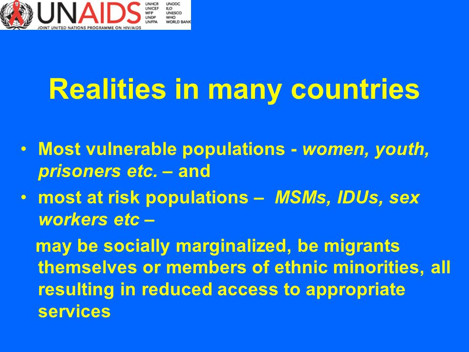Realities in many countries Most vulnerable populations - women, youth, prisoners etc. – and most at risk populations – MSMs, IDUs, sex workers etc –