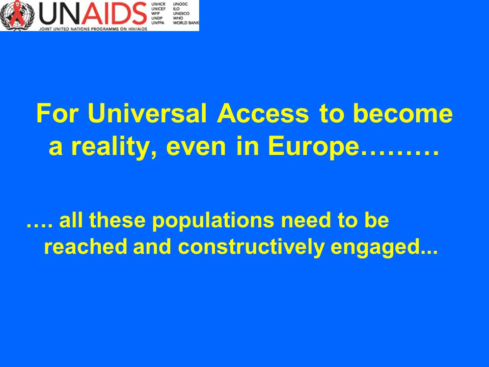 For Universal Access to become a reality, even in Europe……… …. all these populations need to be reached and constructively engaged...