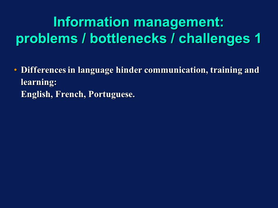 Information management: problems / bottlenecks / challenges 1 Differences in language hinder communication, training and learning: English, French, Po
