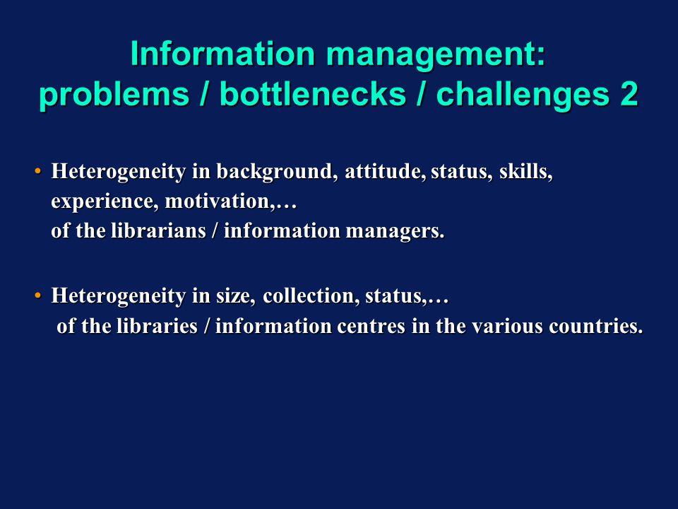 Information management: problems / bottlenecks / challenges 2 Heterogeneity in background, attitude, status, skills, experience, motivation,… of the librarians / information managers.Heterogeneity in background, attitude, status, skills, experience, motivation,… of the librarians / information managers.