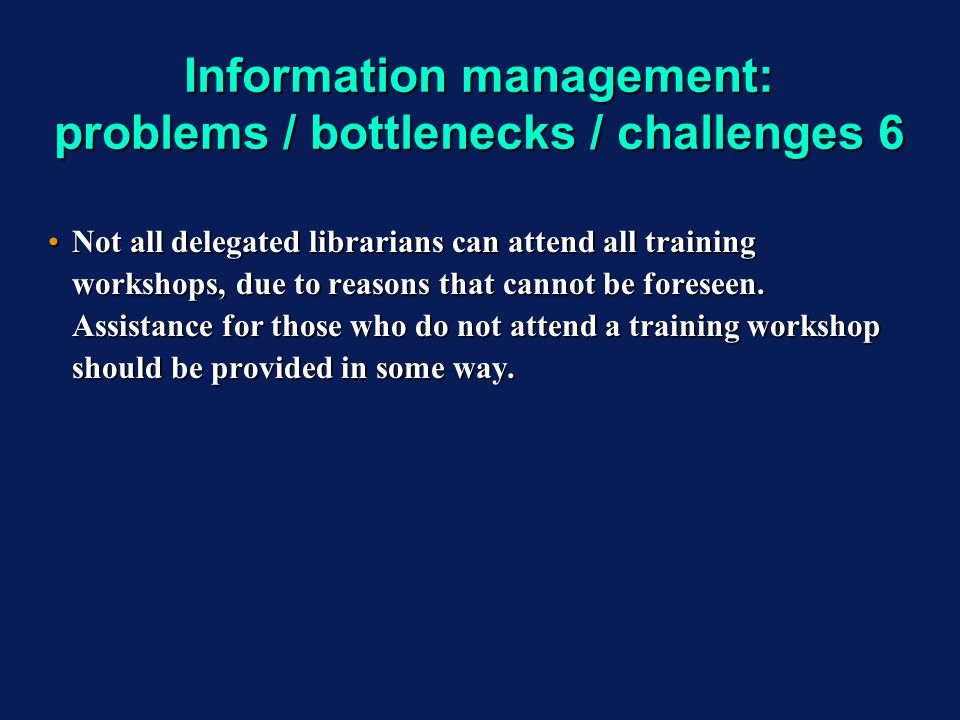 Information management: problems / bottlenecks / challenges 6 Not all delegated librarians can attend all training workshops, due to reasons that cann