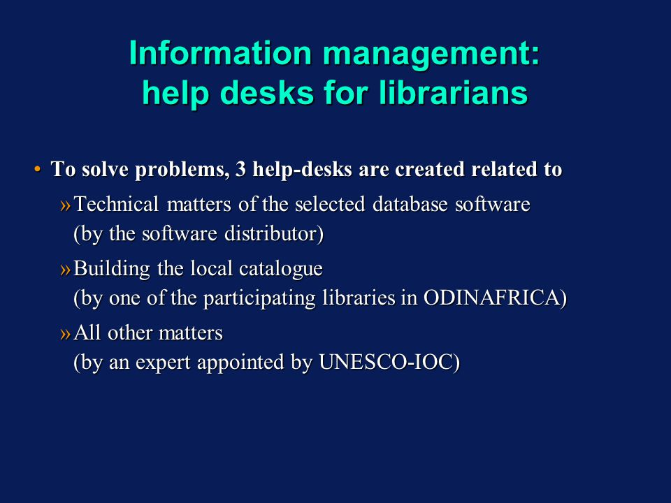 Information management: help desks for librarians To solve problems, 3 help-desks are created related toTo solve problems, 3 help-desks are created related to »Technical matters of the selected database software (by the software distributor) »Building the local catalogue (by one of the participating libraries in ODINAFRICA) »All other matters (by an expert appointed by UNESCO-IOC) To solve problems, 3 help-desks are created related toTo solve problems, 3 help-desks are created related to »Technical matters of the selected database software (by the software distributor) »Building the local catalogue (by one of the participating libraries in ODINAFRICA) »All other matters (by an expert appointed by UNESCO-IOC)