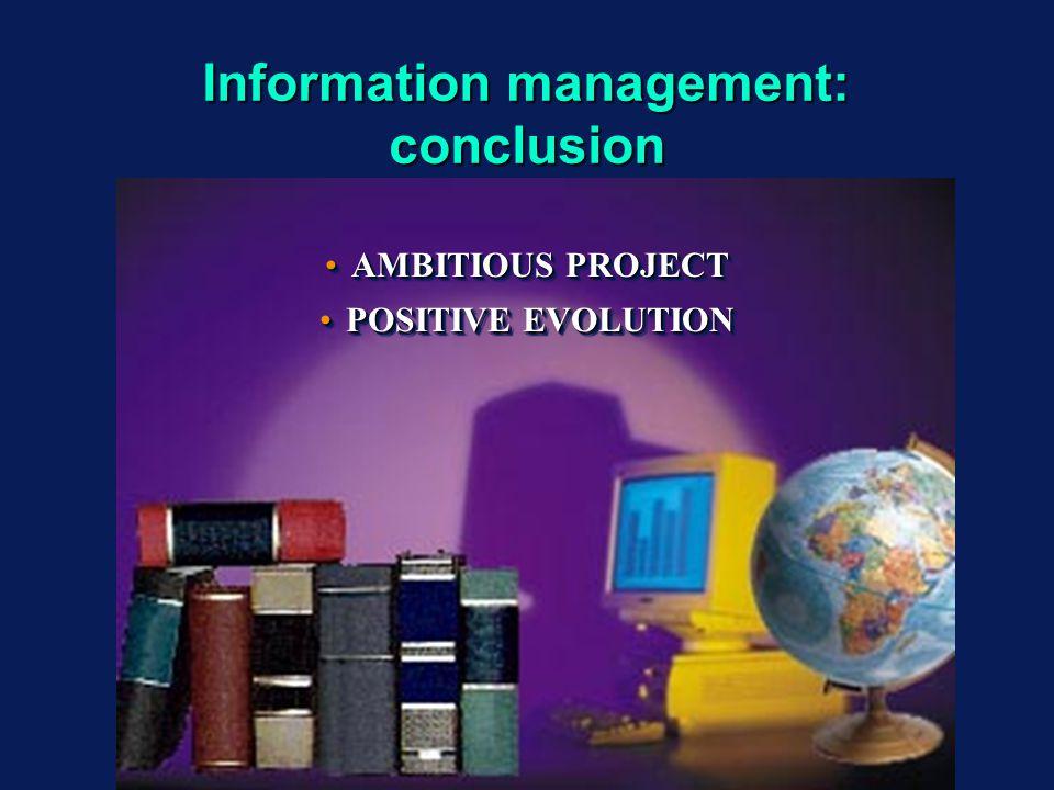 Information management: conclusion AMBITIOUS PROJECTAMBITIOUS PROJECT POSITIVE EVOLUTIONPOSITIVE EVOLUTION AMBITIOUS PROJECTAMBITIOUS PROJECT POSITIVE EVOLUTIONPOSITIVE EVOLUTION