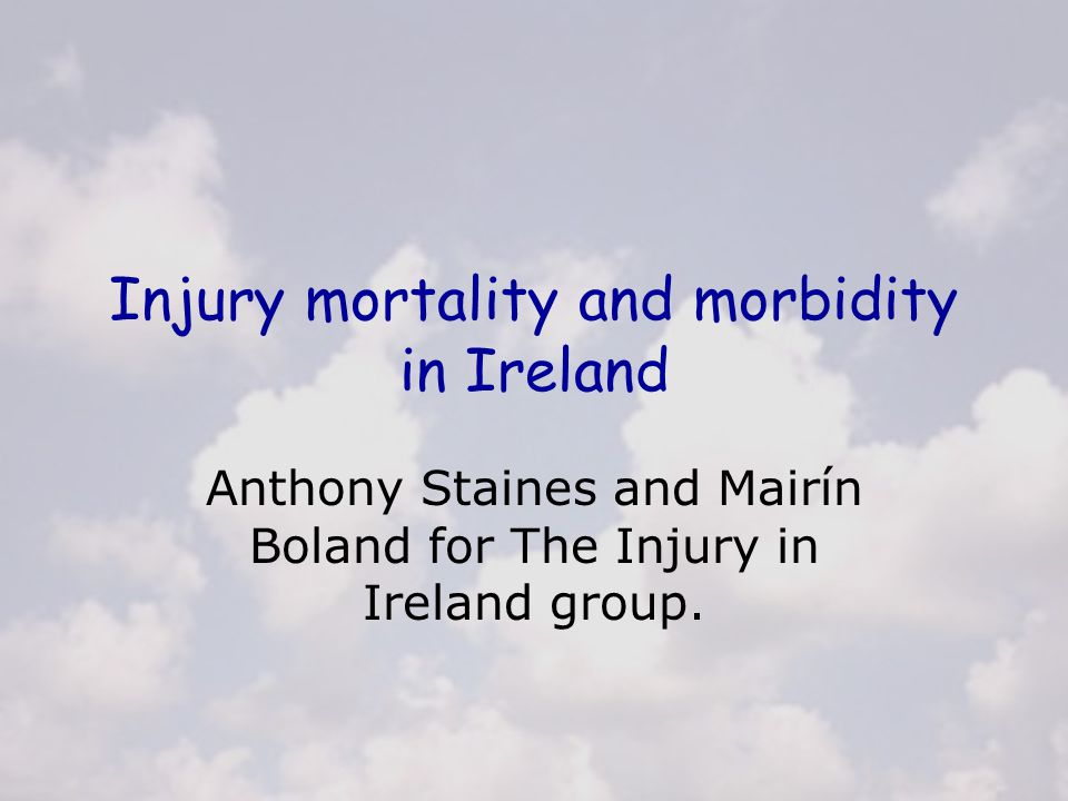Injury mortality and morbidity in Ireland Anthony Staines and Mairín Boland for The Injury in Ireland group.