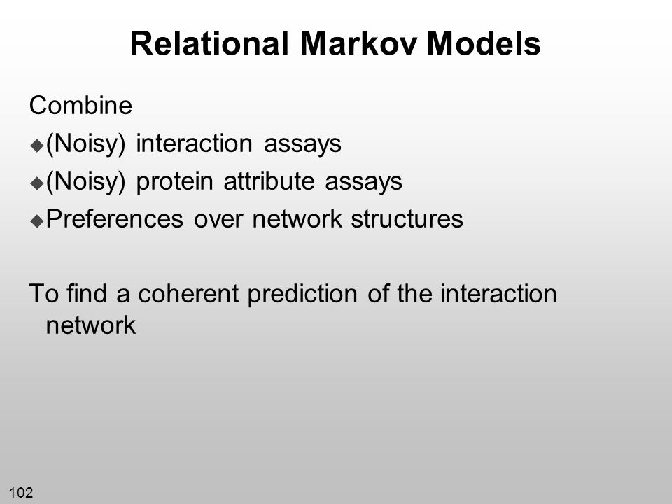 102 Relational Markov Models Combine (Noisy) interaction assays (Noisy) protein attribute assays Preferences over network structures To find a coheren