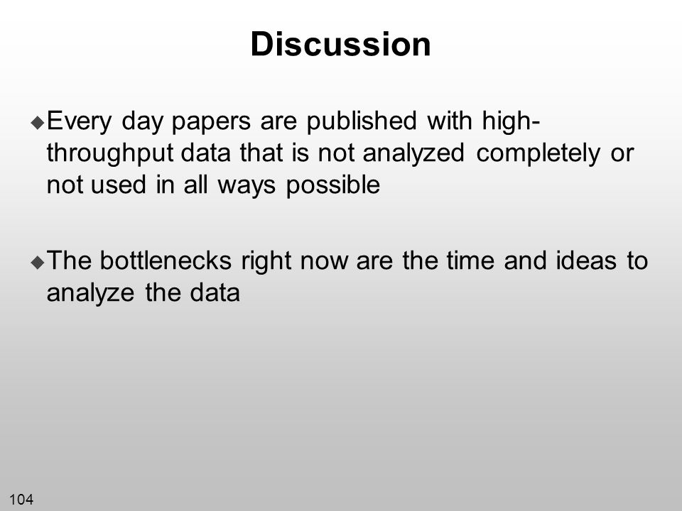 104 Discussion Every day papers are published with high- throughput data that is not analyzed completely or not used in all ways possible The bottlene