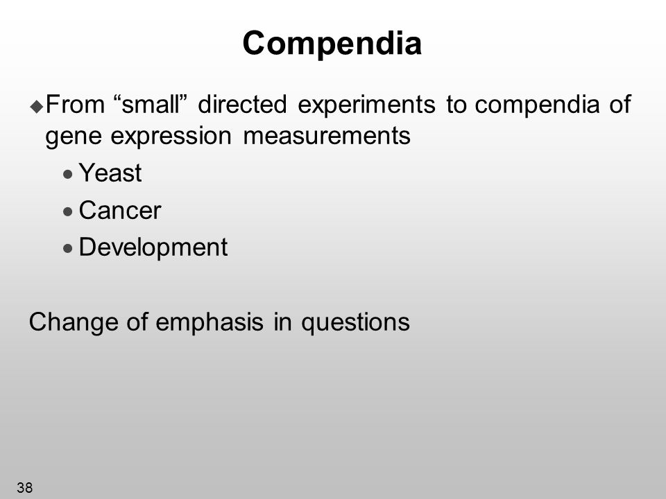 38 Compendia From small directed experiments to compendia of gene expression measurements Yeast Cancer Development Change of emphasis in questions