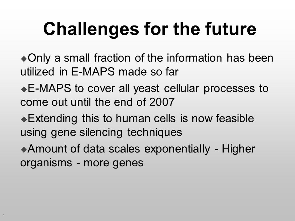 . Challenges for the future Only a small fraction of the information has been utilized in E-MAPS made so far E-MAPS to cover all yeast cellular proces