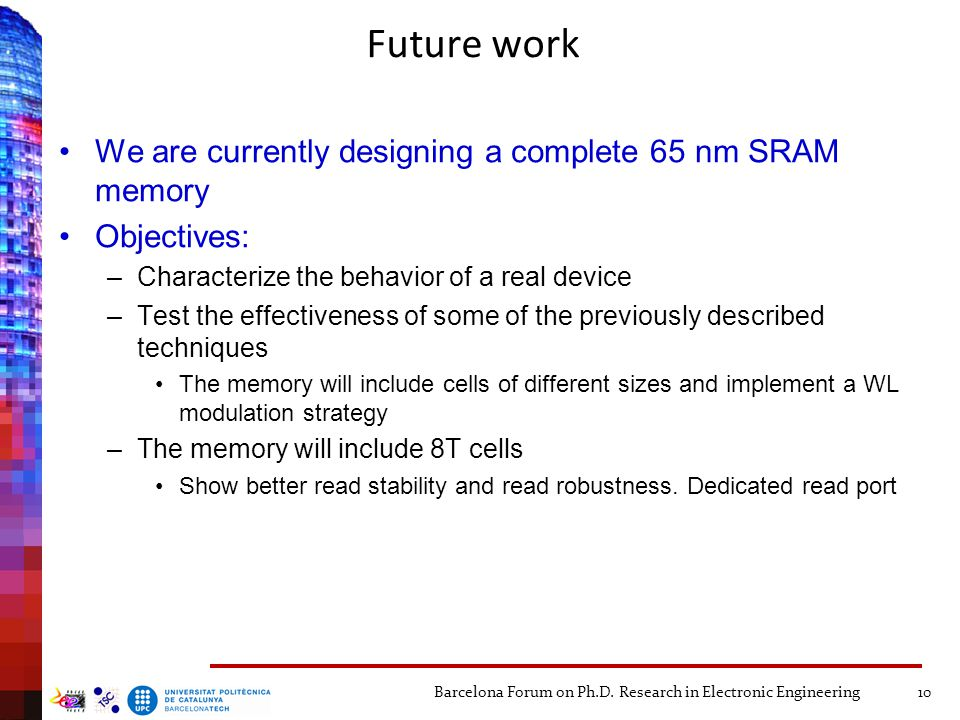 Future work We are currently designing a complete 65 nm SRAM memory Objectives: –Characterize the behavior of a real device –Test the effectiveness of some of the previously described techniques The memory will include cells of different sizes and implement a WL modulation strategy –The memory will include 8T cells Show better read stability and read robustness.