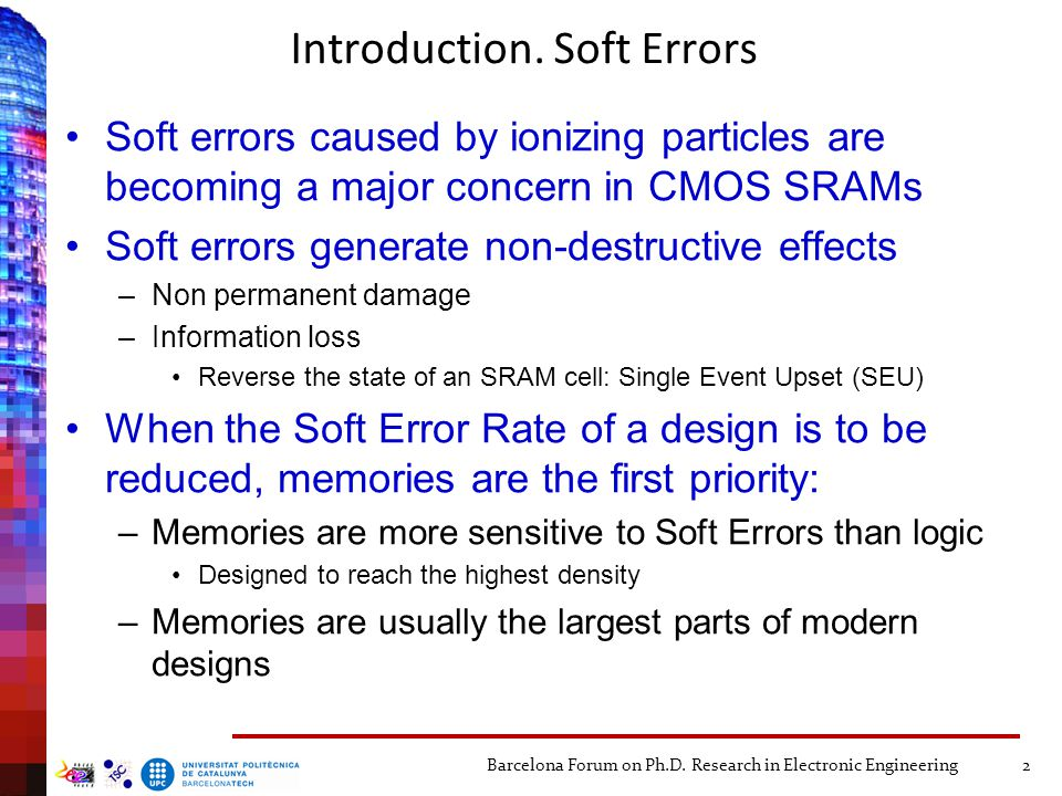 Introduction. Soft Errors Soft errors caused by ionizing particles are becoming a major concern in CMOS SRAMs Soft errors generate non-destructive eff