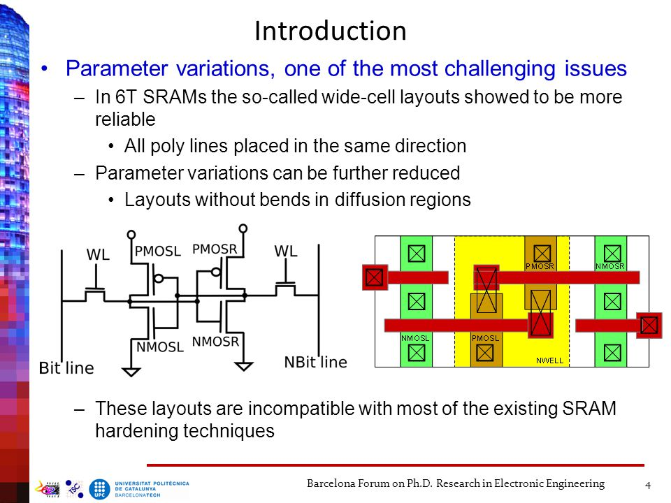 Introduction Parameter variations, one of the most challenging issues –In 6T SRAMs the so-called wide-cell layouts showed to be more reliable All poly