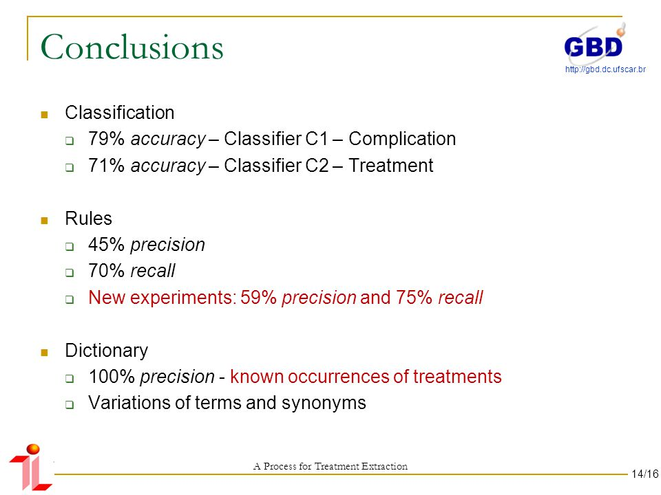 http://gbd.dc.ufscar.br Conclusions Classification 79% accuracy – Classifier C1 – Complication 71% accuracy – Classifier C2 – Treatment Rules 45% precision 70% recall New experiments: 59% precision and 75% recall Dictionary 100% precision - known occurrences of treatments Variations of terms and synonyms A Process for Treatment Extraction 14/16
