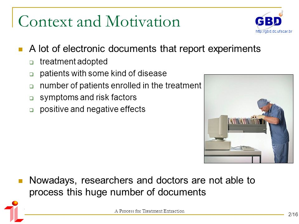 http://gbd.dc.ufscar.br Context and Motivation A lot of electronic documents that report experiments treatment adopted patients with some kind of disease number of patients enrolled in the treatment symptoms and risk factors positive and negative effects Nowadays, researchers and doctors are not able to process this huge number of documents A Process for Treatment Extraction 2/16