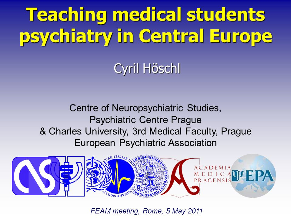 Teaching medical students psychiatry in Central Europe Cyril Höschl Centre of Neuropsychiatric Studies, Psychiatric Centre Prague & Charles University, 3rd Medical Faculty, Prague European Psychiatric Association FEAM meeting, Rome, 5 May 2011