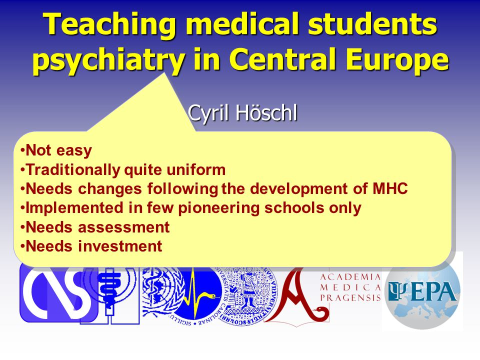 Teaching medical students psychiatry in Central Europe Cyril Höschl Centre of Neuropsychiatric Studies, Psychiatric Centre Prague & Charles University, 3rd Medical Faculty, Prague European Psychiatric Association Not easy Traditionally quite uniform Needs changes following the development of MHC Implemented in few pioneering schools only Needs assessment Needs investment Not easy Traditionally quite uniform Needs changes following the development of MHC Implemented in few pioneering schools only Needs assessment Needs investment