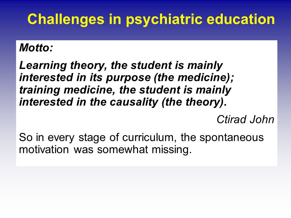 Challenges in psychiatric education Motto: Learning theory, the student is mainly interested in its purpose (the medicine); training medicine, the student is mainly interested in the causality (the theory).