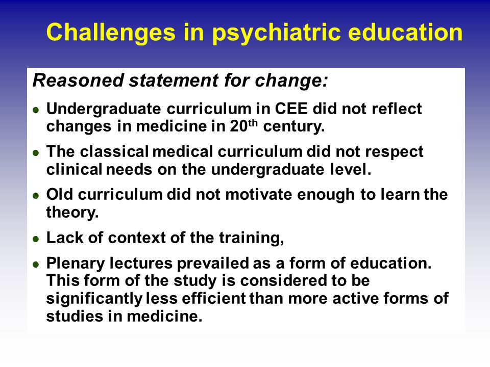Challenges in psychiatric education Reasoned statement for change: Undergraduate curriculum in CEE did not reflect changes in medicine in 20 th century.