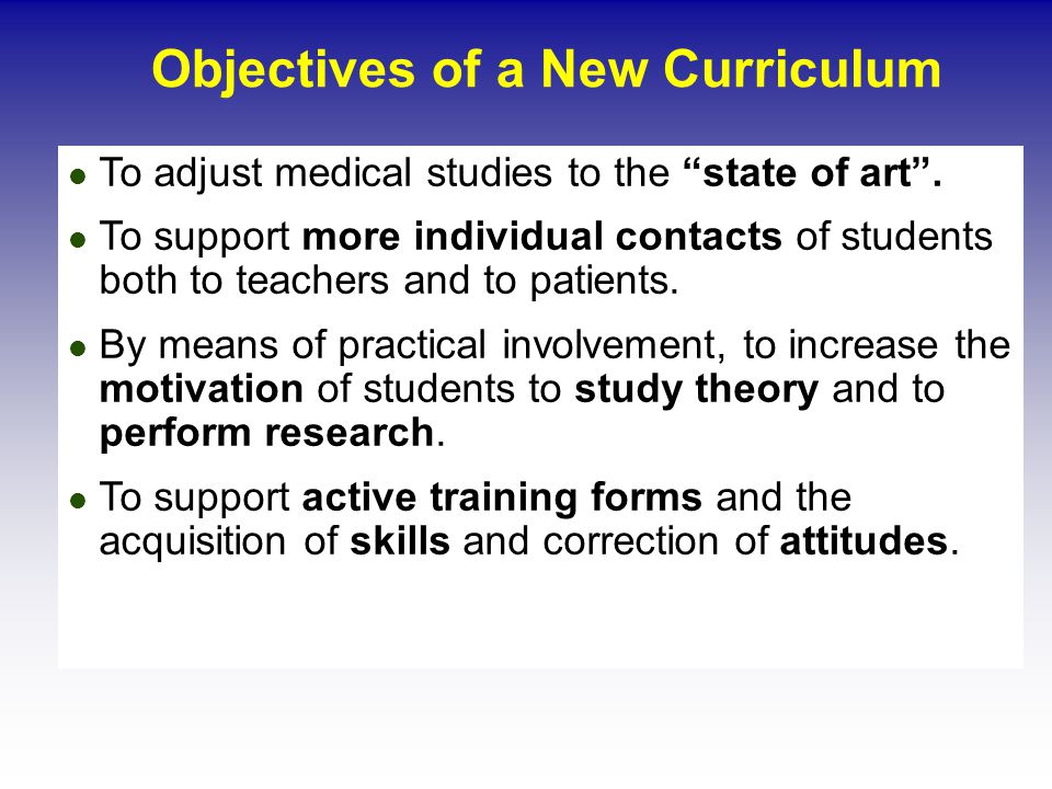 Objectives of a New Curriculum To adjust medical studies to the state of art.