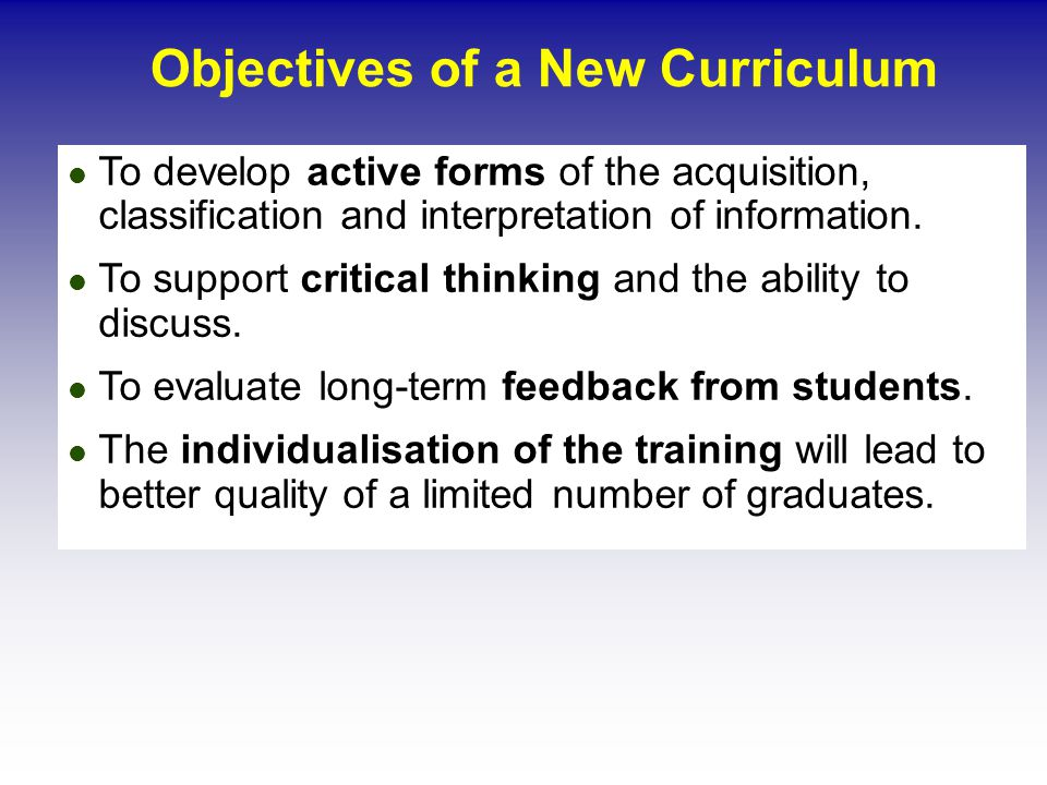 Objectives of a New Curriculum To develop active forms of the acquisition, classification and interpretation of information.