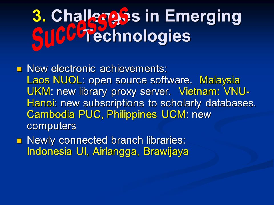 3. Challenges in Emerging Technologies New electronic achievements: Laos NUOL: open source software. Malaysia UKM: new library proxy server. Vietnam: