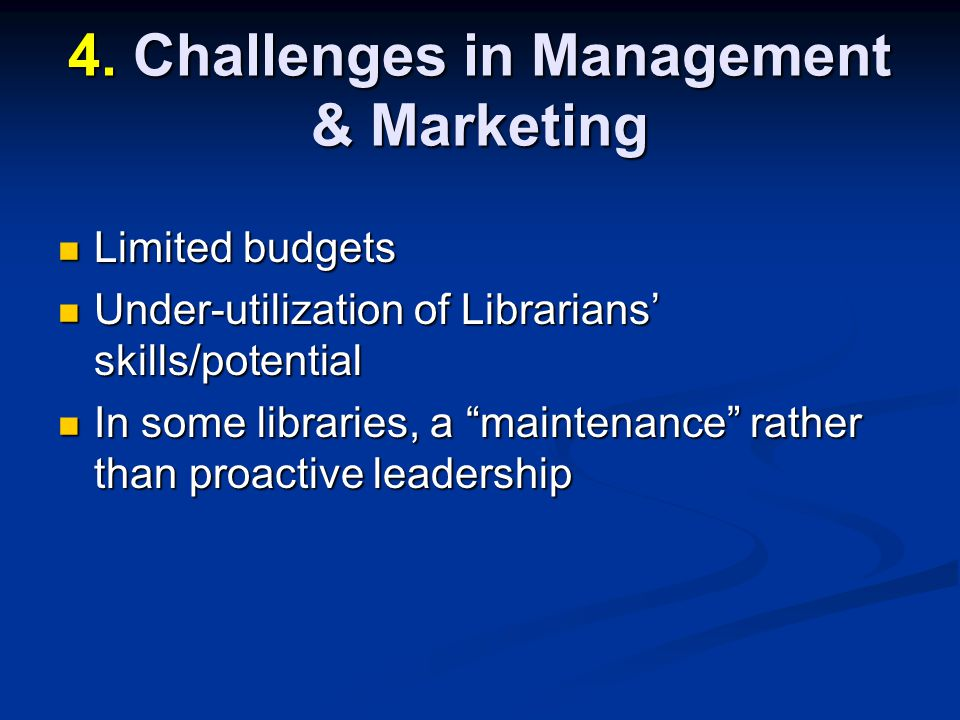 Limited budgets Limited budgets Under-utilization of Librarians skills/potential Under-utilization of Librarians skills/potential In some libraries, a maintenance rather than proactive leadership In some libraries, a maintenance rather than proactive leadership