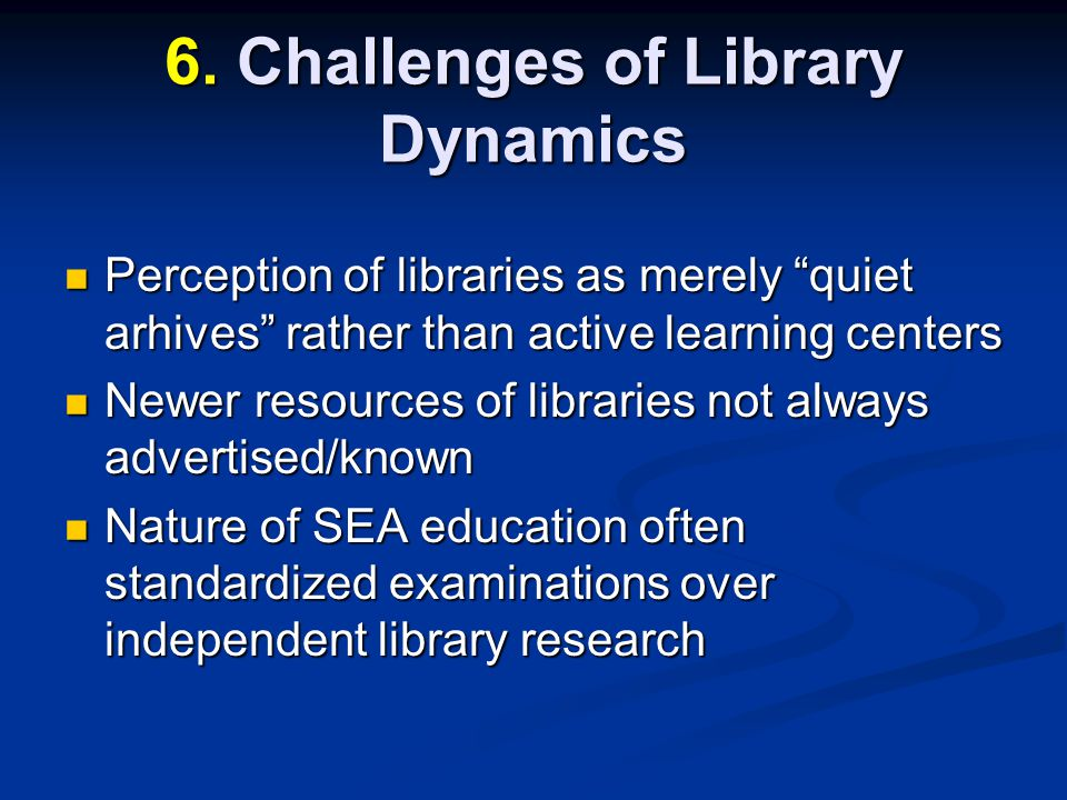 Perception of libraries as merely quiet arhives rather than active learning centers Perception of libraries as merely quiet arhives rather than active learning centers Newer resources of libraries not always advertised/known Newer resources of libraries not always advertised/known Nature of SEA education often standardized examinations over independent library research Nature of SEA education often standardized examinations over independent library research