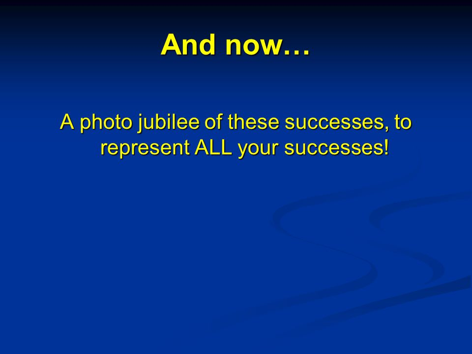 And now… A photo jubilee of these successes, to represent ALL your successes!