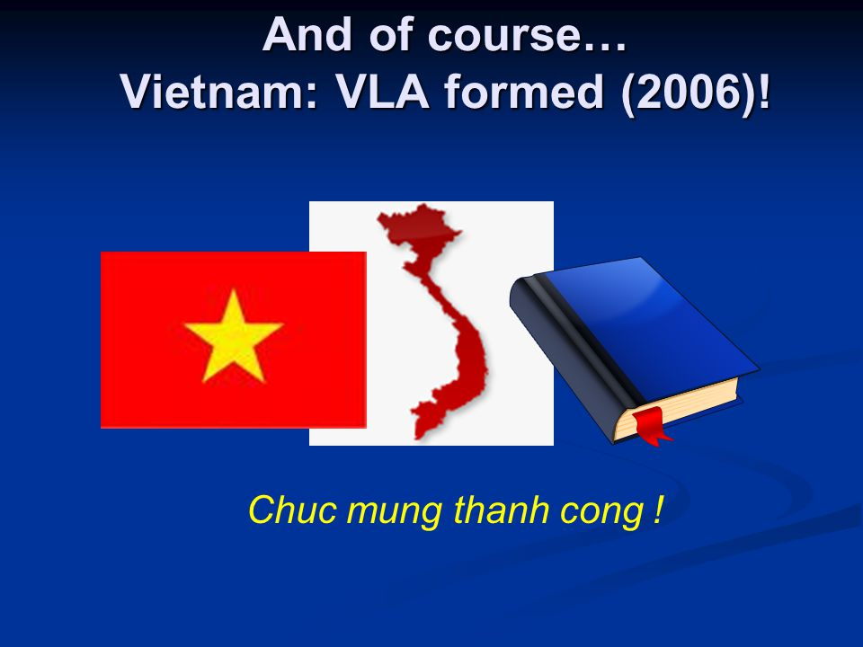 And of course… Vietnam: VLA formed (2006)! Chuc mung thanh cong !