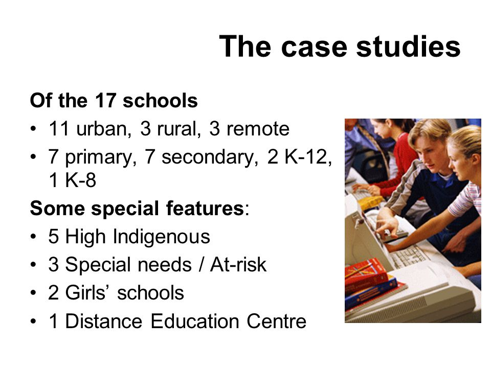The case studies Of the 17 schools 11 urban, 3 rural, 3 remote 7 primary, 7 secondary, 2 K-12, 1 K-8 Some special features: 5 High Indigenous 3 Special needs / At-risk 2 Girls schools 1 Distance Education Centre