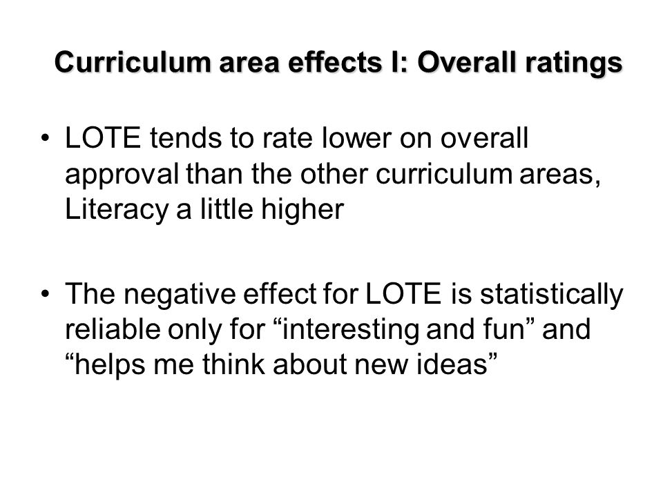 Curriculum area effects I: Overall ratings LOTE tends to rate lower on overall approval than the other curriculum areas, Literacy a little higher The