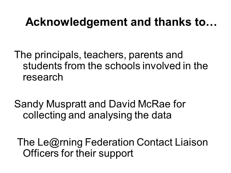 Acknowledgement and thanks to… The principals, teachers, parents and students from the schools involved in the research Sandy Muspratt and David McRae for collecting and analysing the data The Le@rning Federation Contact Liaison Officers for their support