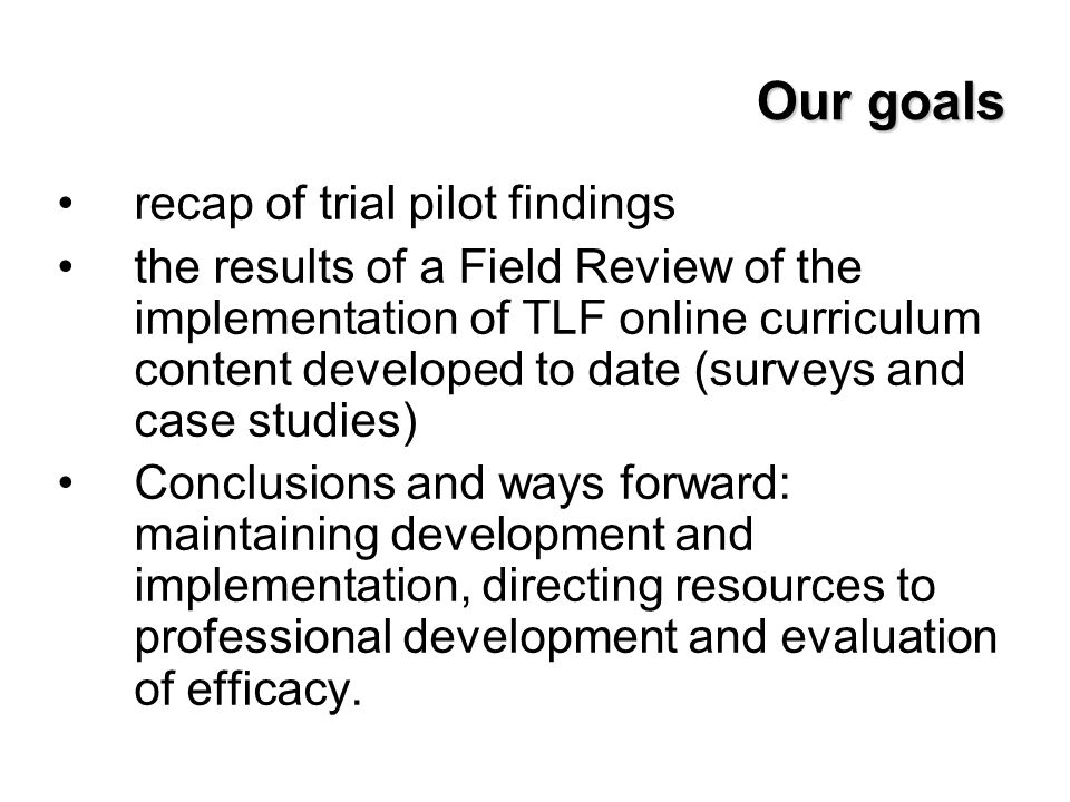 Our goals recap of trial pilot findings the results of a Field Review of the implementation of TLF online curriculum content developed to date (survey