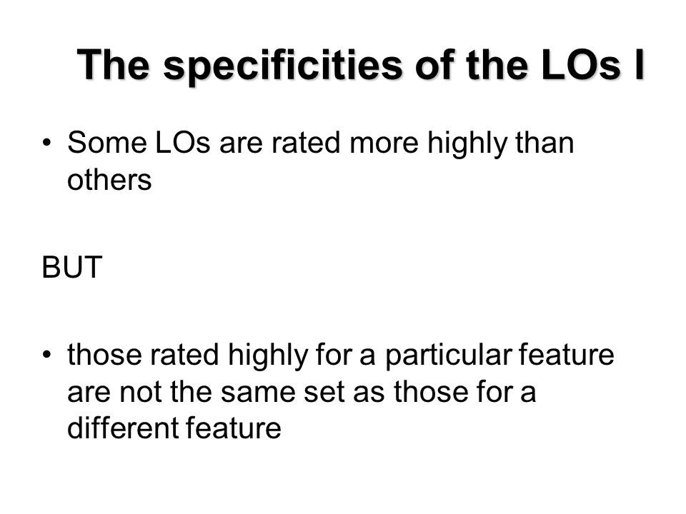 The specificities of the LOs I Some LOs are rated more highly than others BUT those rated highly for a particular feature are not the same set as those for a different feature