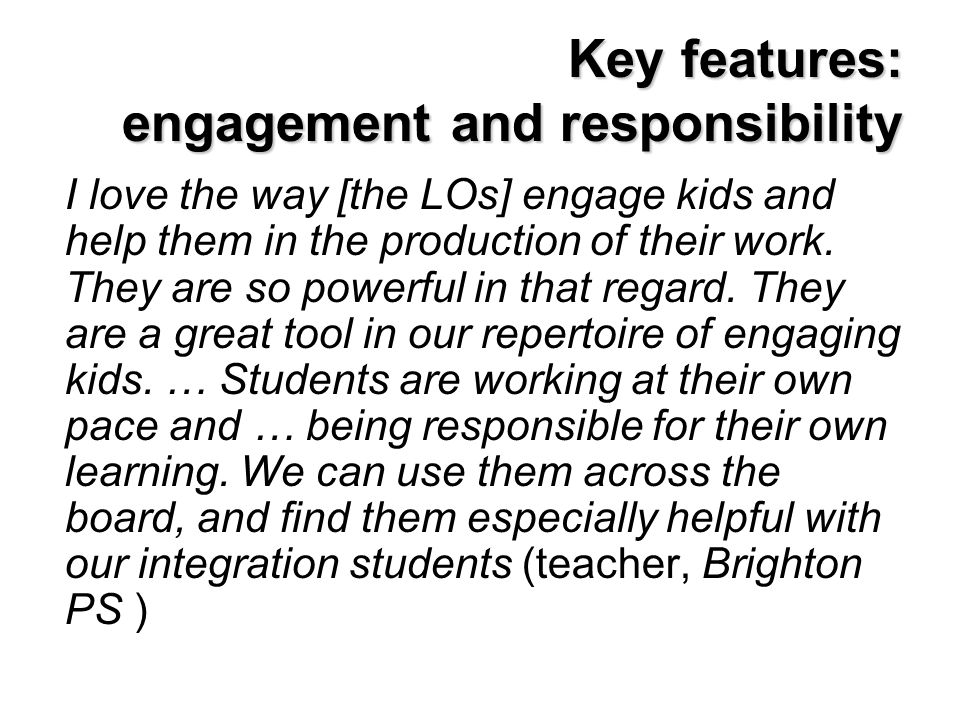 Key features: engagement and responsibility I love the way [the LOs] engage kids and help them in the production of their work. They are so powerful i