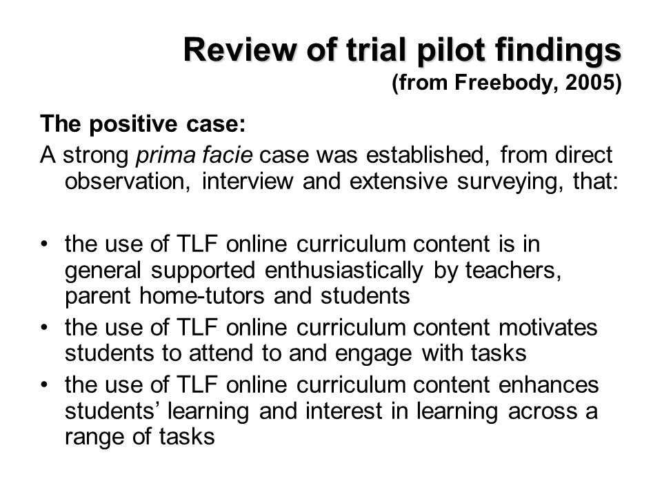 Review of trial pilot findings Review of trial pilot findings (from Freebody, 2005) The positive case: A strong prima facie case was established, from direct observation, interview and extensive surveying, that: the use of TLF online curriculum content is in general supported enthusiastically by teachers, parent home-tutors and students the use of TLF online curriculum content motivates students to attend to and engage with tasks the use of TLF online curriculum content enhances students learning and interest in learning across a range of tasks