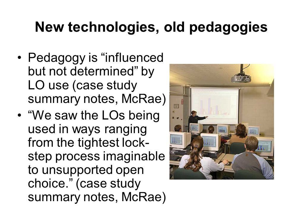 New technologies, old pedagogies Pedagogy is influenced but not determined by LO use (case study summary notes, McRae) We saw the LOs being used in ways ranging from the tightest lock- step process imaginable to unsupported open choice.
