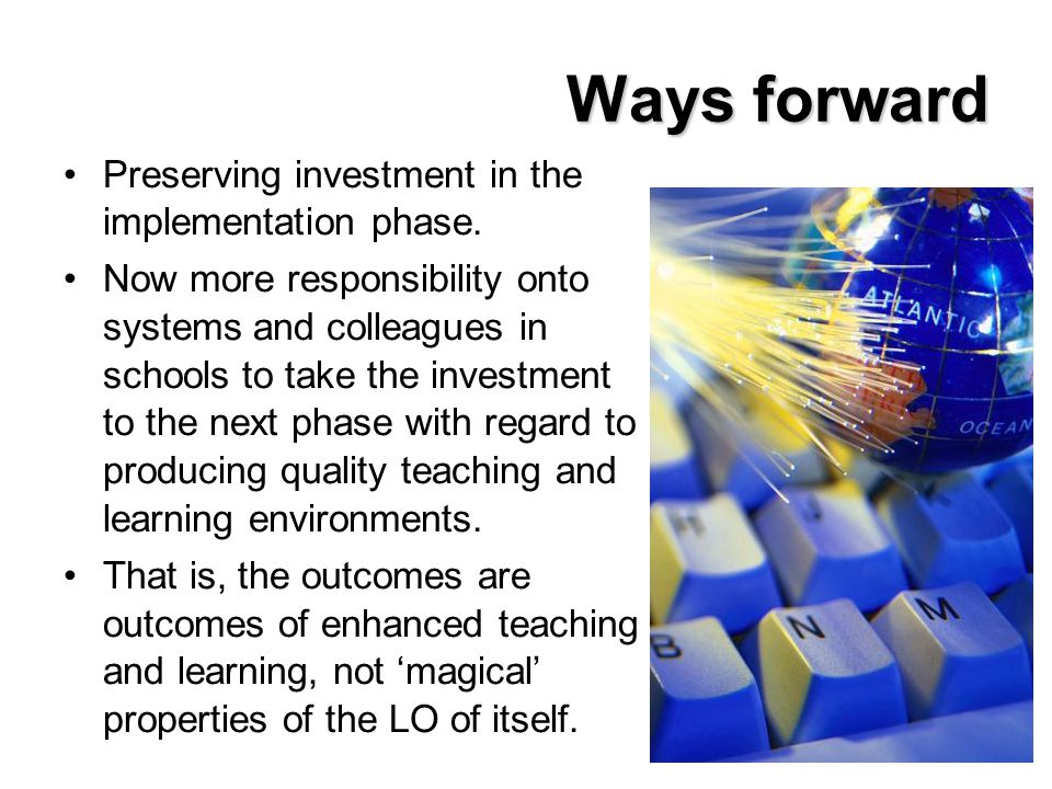 Ways forward Preserving investment in the implementation phase. Now more responsibility onto systems and colleagues in schools to take the investment