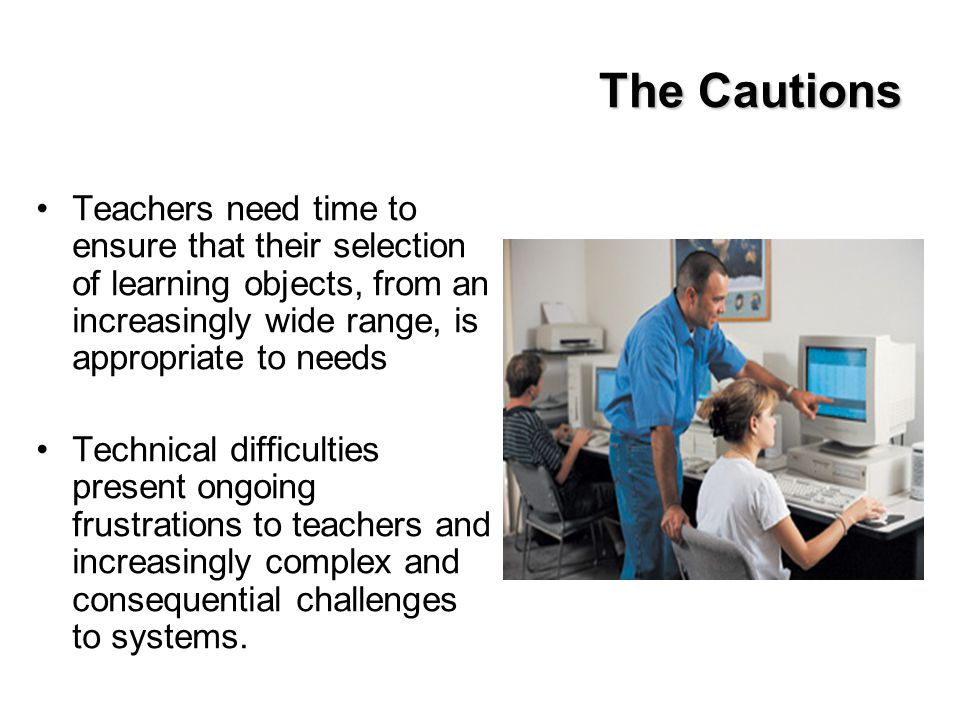 The Cautions Teachers need time to ensure that their selection of learning objects, from an increasingly wide range, is appropriate to needs Technical difficulties present ongoing frustrations to teachers and increasingly complex and consequential challenges to systems.