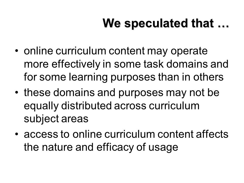 We speculated that … online curriculum content may operate more effectively in some task domains and for some learning purposes than in others these d
