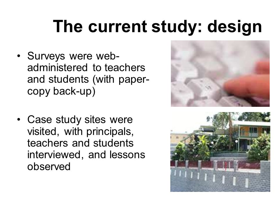 The current study: design Surveys were web- administered to teachers and students (with paper- copy back-up) Case study sites were visited, with principals, teachers and students interviewed, and lessons observed
