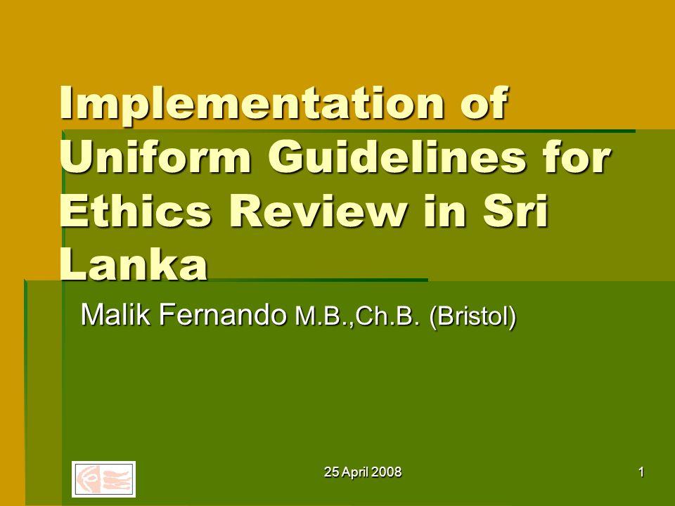 25 April 20081 Implementation of Uniform Guidelines for Ethics Review in Sri Lanka Malik Fernando M.B.,Ch.B.