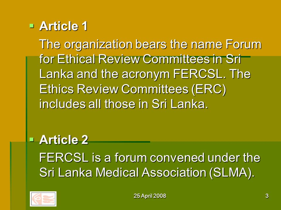 25 April 20083 Article 1 Article 1 The organization bears the name Forum for Ethical Review Committees in Sri Lanka and the acronym FERCSL.