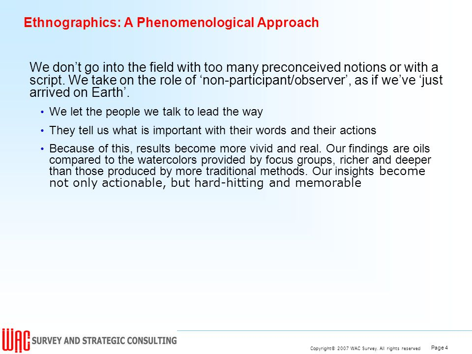 Page 4 Copyright© 2007 WAC Survey. All rights reserved Ethnographics: A Phenomenological Approach We dont go into the field with too many preconceived